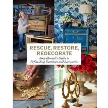 Rescue, Restore, Redecorate: Amy Howards Guide to Refinishing Furniture and Accessories