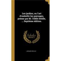 Les jardins, ou lart dembellir les paysages, poème par M. LAbbé Delille, ... Septième édition. HardCover
