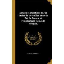 Doutes et questions sur le Traité de Versailles entre le Roi de France et lImpératrice Reine de Hongrie. HardCover