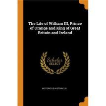 The Life of William III, Prince of Orange and King of Great Britain and Ireland Paperback