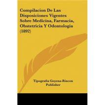 Compilacion De Las Disposiciones Vigentes Sobre Medicina, Farmacia, Obstetricia Y Odontologia (1892)