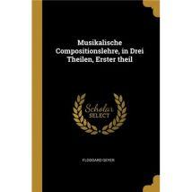 Musikalische Compositionslehre, in Drei Theilen, Erster theil Paperback