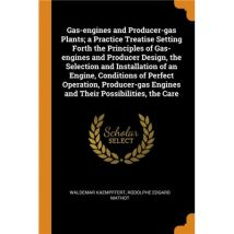 Gas-engines and Producer-gas Plants, a Practice Treatise Setting Forth the Principles of Gas-engines and Producer Design, the Selection and
