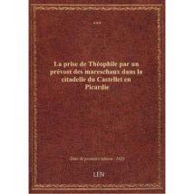 La prise de Théophile par un prévost des mareschaux dans la citadelle du Castellet en Picardie . Ame - broché