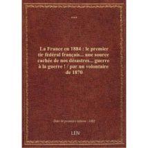 La France en 1884 : le premier tir fédéral francais... une source cachée de nos désastres... guerre à la guerre! / par un volontaire de 1870 - broché