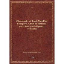 Chansonnier de Louis Napoléon Bonaparte. Choix de chansons guerrières, patriotiques et romances - broché