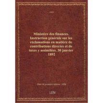 Ministère des finances. Instruction générale sur les réclamations en matière de contributions directes et de taxes y assimilées. 30 janvier 1892 - bro