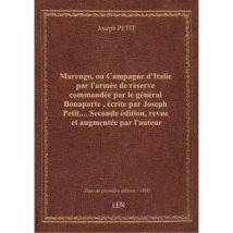 Marengo, ou Campagne d'Italie par l'armée de réserve commandée par le général Bonaparte , écrite par Joseph Petit,... Seconde édition, revue et augmen