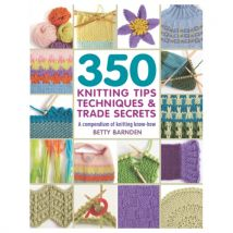 350 Knitting Tips Techniques & Trade Secrets A Compendium of Knitting Know-How